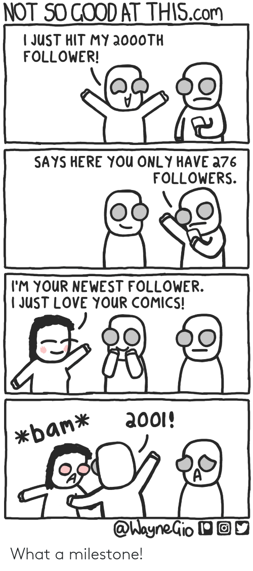 follower: NOT SO GOOD AT THIS.com  I JUST HIT MY 2000TH  FOLLOWER!  SAYS HERE YOU ONLY HAVE a76  FOLLOWERS.  I'M YOUR NEWEST FOLLOWER.  | JUST LOVE YOUR COMICS!  2001!  *bam*  @WayneGio OO What a milestone!