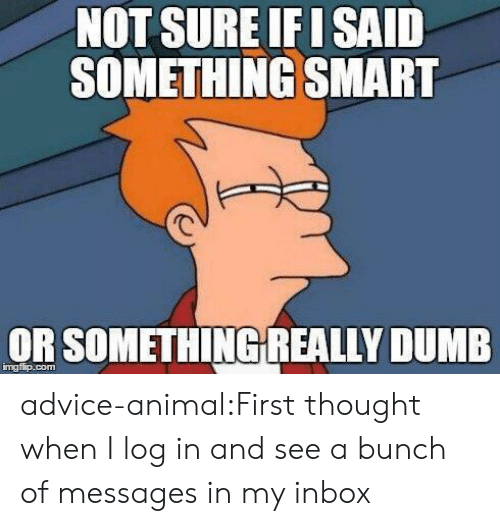 Inbox: NOT SURE F I SAID  SOMETHING SMART  OR SOMETHİNGREALLY DUMB  mgfip.com advice-animal:First thought when I log in and see a bunch of messages in my inbox