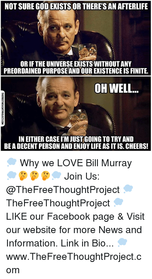 Facebook, God, and Life: NOT SURE GOD EXISTSOR THERESAN AFTERLIFE  OR IF THE UNIVERSE EXISTS WITHOUT ANY  PREORDAINED PURPOSEAND OUR EXISTENCE IS FINITE.  OH WELL..  2  IN EITHER CASE M JUSTGOING TO TRY AND  BE A DECENT PERSON AND ENJOY LIFE AS IT IS. CHEERS! 💭 Why we LOVE Bill Murray 💭🤔🤔🤔💭 Join Us: @TheFreeThoughtProject 💭 TheFreeThoughtProject 💭 LIKE our Facebook page & Visit our website for more News and Information. Link in Bio... 💭 www.TheFreeThoughtProject.com