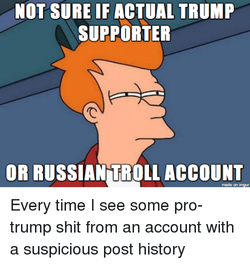 Troll, Trolling, and Imgur: NOT SURE IF ACTUAL TRUMP  SUPPORTER  OR RUSSIAN TROLL ACCOUNT  made on imgur Every time I see some pro-trump shit from an account with a suspicious post history