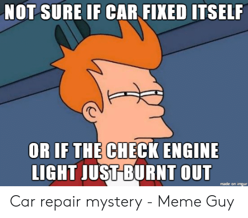 Car Repair Meme: NOT SURE IF CAR FIXED ITSELF  OR IF THE CHECK ENGINE  LIGHT JUSTBURNT OUT  made on imgur Car repair mystery - Meme Guy