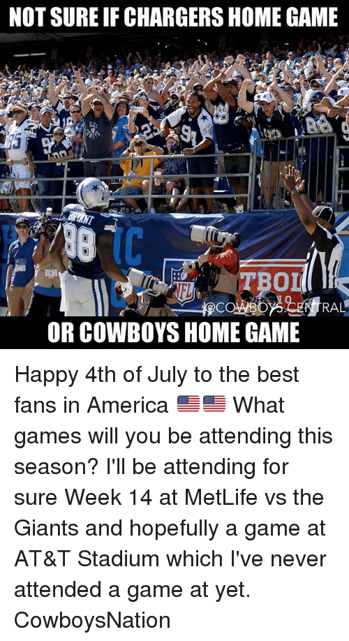 America, At-At, and Dallas Cowboys: NOT SURE IF CHARGERS HOME GAME  TBO  0  RAL  OR COWBOYS HOME GAME Happy 4th of July to the best fans in America 🇺🇲🇺🇲 What games will you be attending this season? I'll be attending for sure Week 14 at MetLife vs the Giants and hopefully a game at AT&T Stadium which I've never attended a game at yet. CowboysNation ✭