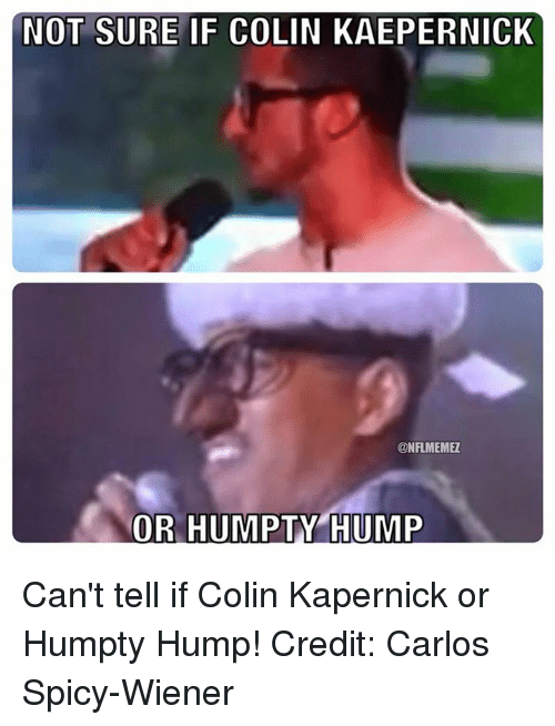Colin Kaepernick: NOT SURE IF COLIN KAEPERNICK  CONFLMEMEZ  OR HUMPTY HUMP Can't tell if Colin Kapernick or Humpty Hump! Credit: Carlos Spicy-Wiener