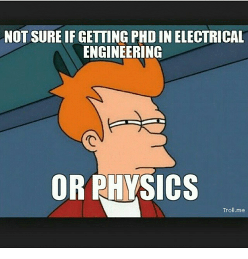 Troll, Trolling, and Engineering: NOT SURE IF GETTING PHD IN ELECTRICAL  ENGINEERING  OR PHYSICS  Troll me