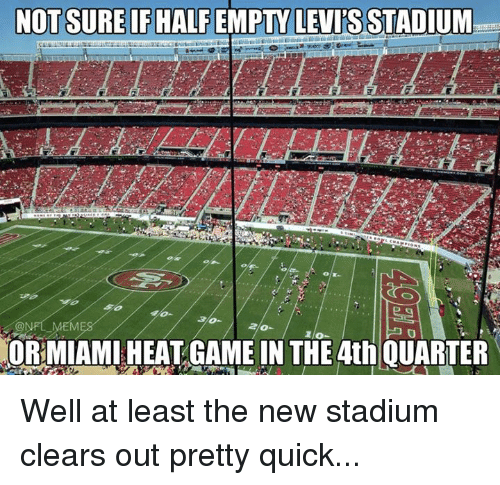 Nfl Mems: NOT SURE IF HALFEMPTY LEVIS STADIUM  @NFL MEM  ilo  OR MIAMI HEAT GAME IN THE 4th OUARTER Well at least the new stadium clears out pretty quick...