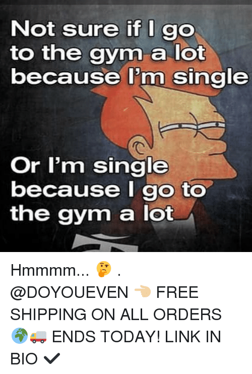 Gym, Free, and Link: Not sure if I go  to the gym a lot  because I'm single  Or I'm single  because I go to  the gym a lot Hmmmm... 🤔 . @DOYOUEVEN 👈🏼 FREE SHIPPING ON ALL ORDERS 🌍🚚 ENDS TODAY! LINK IN BIO ✔