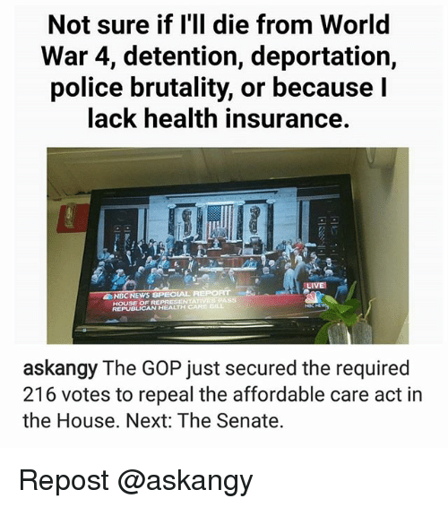 affordable care act: Not sure if I'll die from World  War 4, detention, deportation,  police brutality, or because I  lack health insurance.  NBC NEWS SPECIAL AEPORT  REPRESENTA  REPUBLICAN HEALTH CARE DIL  askangy The GOP just secured the required  216 votes to repeal the affordable care act in  the House. Next: The Senate. Repost @askangy