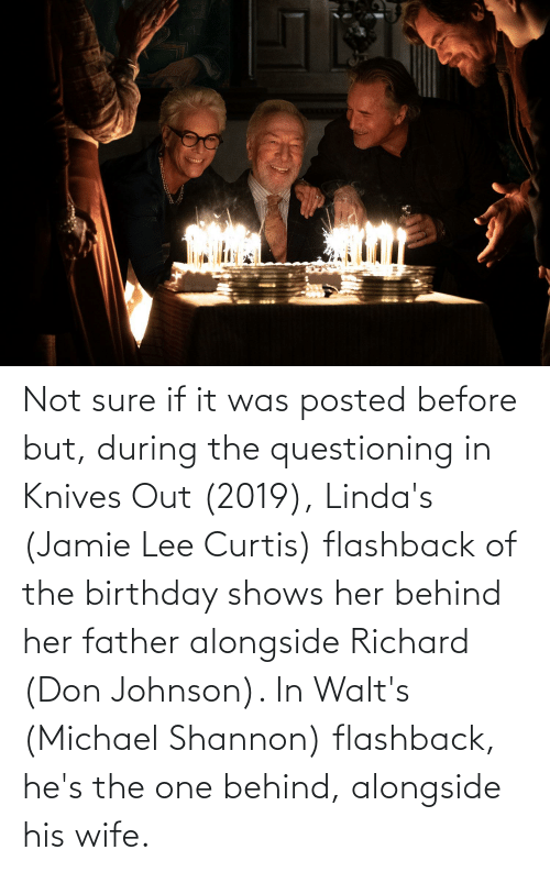 Jamie Lee Curtis: Not sure if it was posted before but, during the questioning in Knives Out (2019), Linda's (Jamie Lee Curtis) flashback of the birthday shows her behind her father alongside Richard (Don Johnson). In Walt's (Michael Shannon) flashback, he's the one behind, alongside his wife.