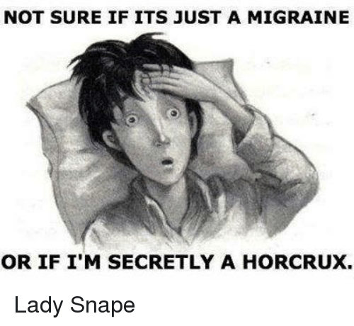 Memes, Migraine, and 🤖: NOT SURE IF ITS JUST A MIGRAINE  OR IF I'M SECRETLY A HORCRUX. Lady Snape
