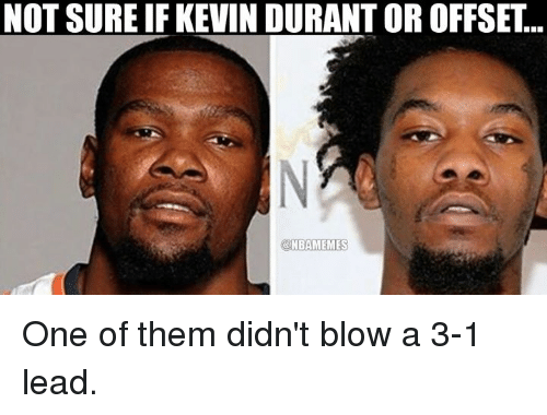 Kevin Durant, Nba, and Blow: NOT SURE IF KEVIN DURANT OR OFFSET..  a NBAMEMES One of them didn't blow a 3-1 lead.
