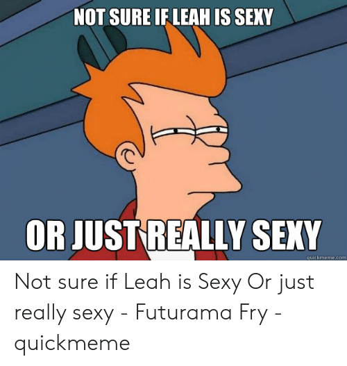 Leah Meme: NOT SURE IF LEAH IS SEXY  OR JUST REALLY SEXY  quickmeme.com Not sure if Leah is Sexy Or just really sexy - Futurama Fry - quickmeme