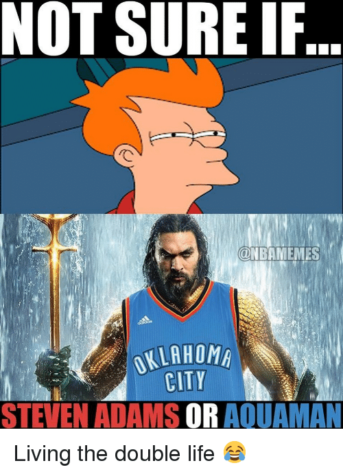 Living The: NOT SURE IF  ONBAMEMES  OKLAHOM  CITY  STEVEN ADAMS OR AQUAMAN Living the double life 😂