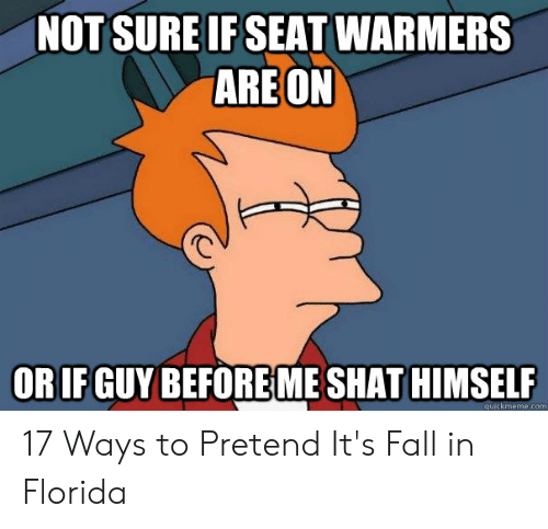 Fall In Florida: NOT SURE IF SEAT WARMERS  ARE ON  ORIF GUY BEFOREME SHAT HIMSELF  quickmeme.com 17 Ways to Pretend It's Fall in Florida