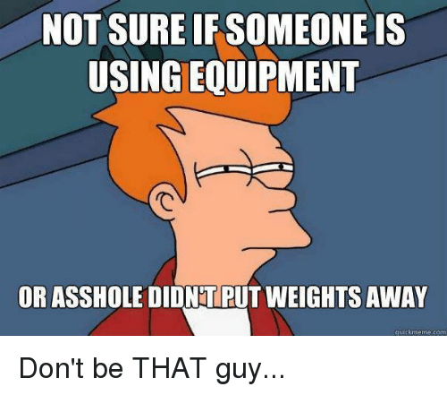 dont be that guy: NOT SURE IF SOMEONE IS  USINGEQUIPMENT  OR ASSHOLE DIDNTPUT WEIGHTS AWAY  quick meme come Don't be THAT guy...