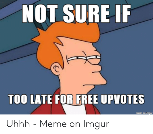 Uhhh Meme: NOT SURE IF  TOO LATE FOR FREE UPVOTES  made on imgur