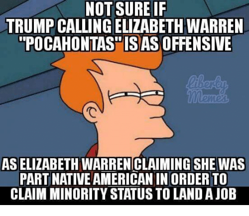 Pocahontas: NOT SURE IF  TRUMP CALLING ELIZABETH WARREN  POCAHONTAS ISAS OFFENSIVE  ied  AS ELIZABETH WARREN CLAIMING SHE WAS  PART NATIVE AMERICAN IN ORDER TO  CLAIM MINORITY STATUS TO LAND A JOB