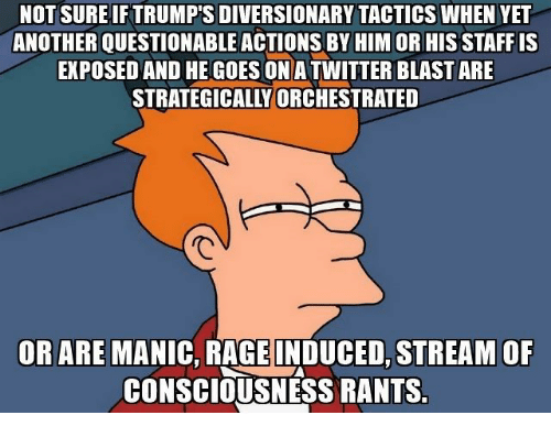 Another, Rage, and Him: NOT SURE IF TRUMP'S DIVERSIONARY TACTICS WHEN YET  ANOTHER QUESTIONABLE ACTIONS BY HIM OR HIS STAFF IS  EXPOSED AND HE GOES ONATWITTER BLAST ARE  STRATEGICALLY ORCHESTRATED  OR ARE MANIC, RAGE INDUCED, STREAM OF  CONSCIOUSNESS RANTS