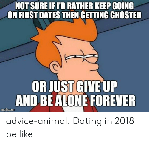 Just Give Up: NOT SURE IFI'D RATHER KEEP GOING  ON FIRSTDATES THEN GETTING GHOSTED  OR JUST GIVE UP  AND BEALONE FOREVER  imgflip.com advice-animal:  Dating in 2018 be like