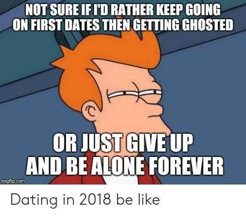 Just Give Up: NOT SURE IFI'D RATHER KEEP GOING  ON FIRSTDATES THEN GETTING GHOSTED  OR JUST GIVE UP  AND BEALONE FOREVER  imgflip.com Dating in 2018 be like