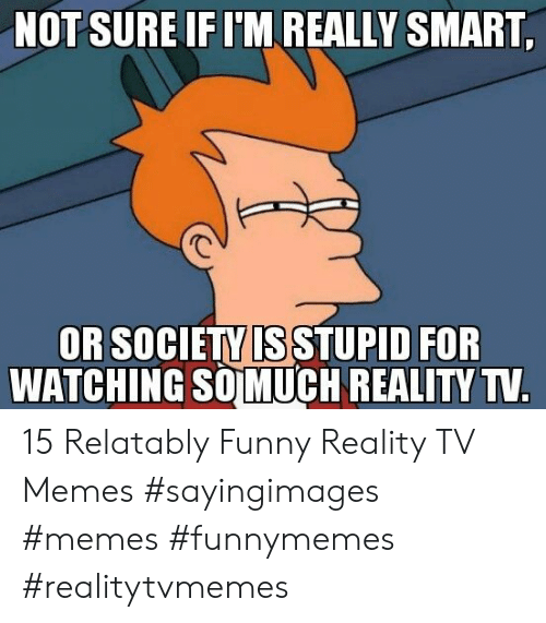 Relatably: NOT SURE IFIM REALLY SMART  OR SOCIETY IS STUPID FOR  友  WATCHING SOMUCH REALITYT 15 Relatably Funny Reality TV Memes #sayingimages #memes #funnymemes #realitytvmemes