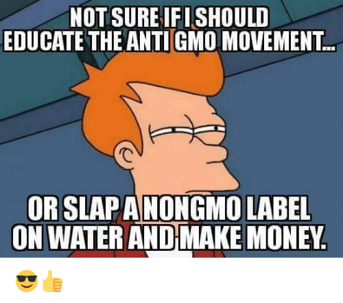 Memes, Money, and Water: NOT SURE IFISHOULD  EDUCATE THE ANTIGMO MOVEMENT  ORSLAPANONGMO LABEL  ON WATER AND MAKE MONEY 😎👍