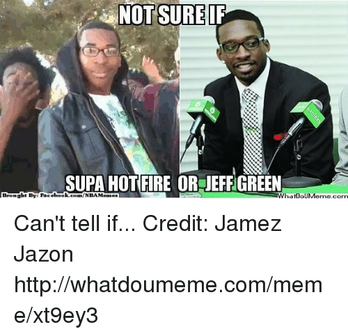 Hot Fire: NOT SURE  SUPA HOT FIRE OR IEFFGREEN  Brought Bye Fac  ebook  WhatDoUMenne, com  com/NBA Memes Can't tell if...