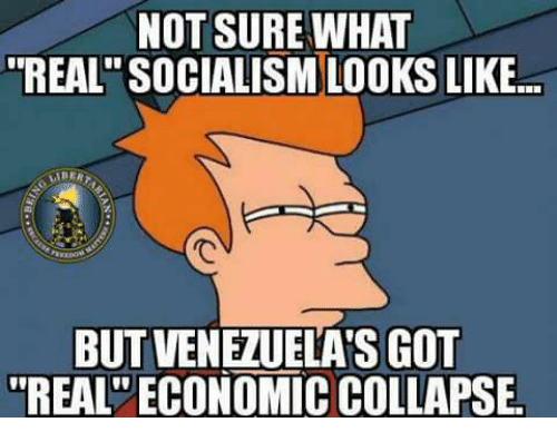 Memes, Socialism, and 🤖: NOT SURE WHAT  REAL SOCIALISM LOOKS LIKE  LIBER  BUTVENEZUELAS GOT  REAL ECONOMICCOLLAPSE.