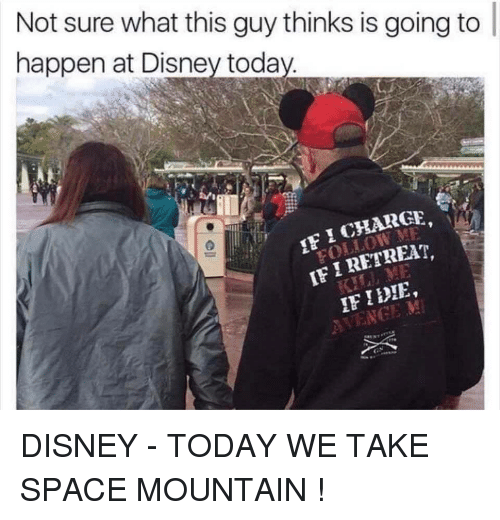 Retreat: Not sure what this guy thinks is going to  happen at Disney toda  IF I RETREAT, DISNEY - TODAY WE TAKE SPACE MOUNTAIN !