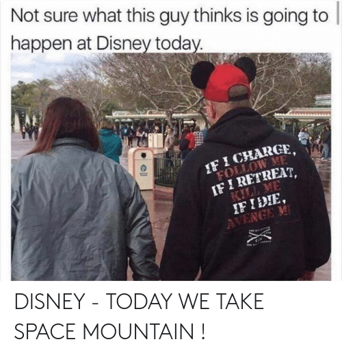 Retreat: Not sure what this guy thinks is going to  happen at Disney toda  F ICHARGE,  IF I RETREAT,  IF IDIE DISNEY - TODAY WE TAKE SPACE MOUNTAIN !