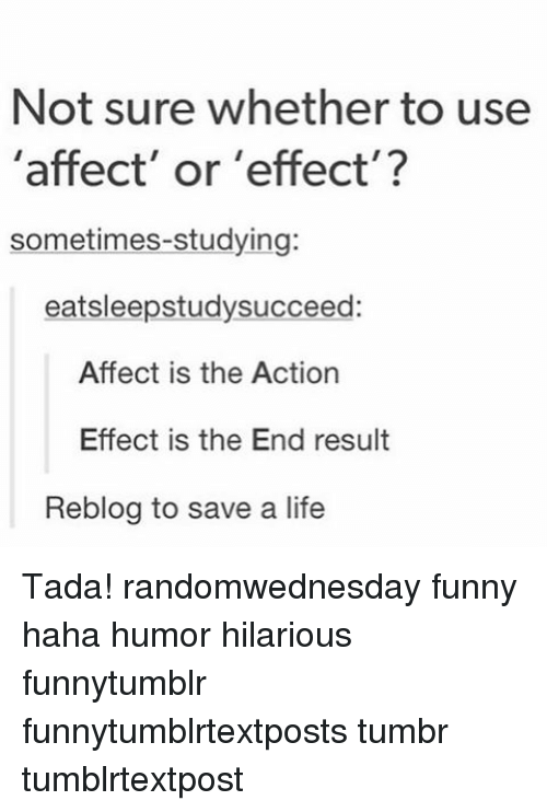 Memes, Affect, and 🤖: Not sure whether to use  'affect' or 'effect'?  sometimes studying:  eatsleepstudy succeed:  Affect is the Action  Effect is the End result  Reblog to save a life Tada! randomwednesday funny haha humor hilarious funnytumblr funnytumblrtextposts tumbr tumblrtextpost