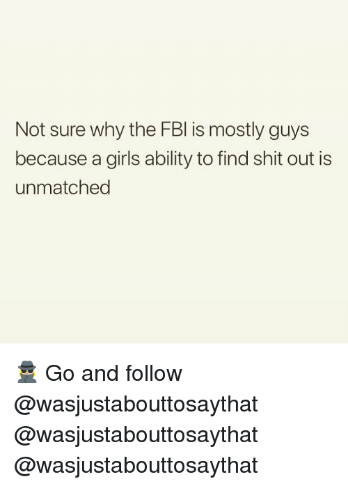 Girls, Memes, and Shit: Not sure why the FBl is mostly guys  because a girls ability to find shit out is  unmatched 🕵🏼♀️ Go and follow @wasjustabouttosaythat @wasjustabouttosaythat @wasjustabouttosaythat