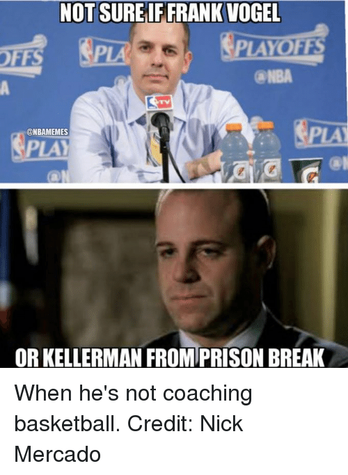 Basketball, Nba, and Break: NOT SUREIF FRANK VOGEL  PLAYO  OFFS  @NBAMEMES  OR KELLERMAN FROMPRISON BREAK When he's not coaching basketball. Credit: Nick Mercado