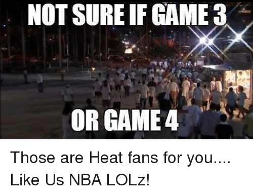 heat fans: NOT SUREIF GAME 3  OR GAME 4 Those are Heat fans for you....  Like Us NBA LOLz!