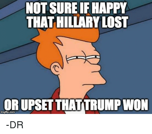 Memes, Happy, and Happiness: NOT SUREIF HAPPY  THAT HILLARYLOST  ORUPSET THATTRUMPWON -DR