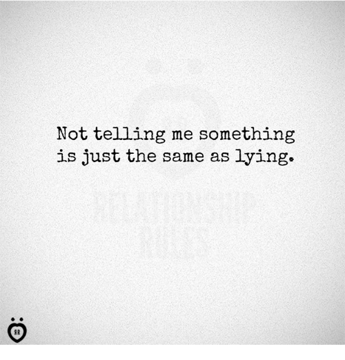 Lying, Just, and Same: Not telling me something  is just the same as lying.