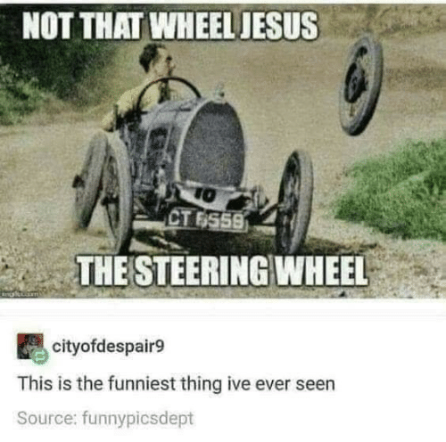 funniest: NOT THAT WHEEL JESUS  TO  CT 6559  THE STEERING WHEEL  cityofdespair9  This is the funniest thing ive ever seen  Source: funnypicsdept