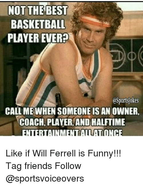 Basketball, Friends, and Funny: NOT THE BEST  BASKETBALL  PLAYER EVER  OSportsjokes  CALL ME WHEN SOMEONE IS AN OWNER.  COACH, PLAYER AND HALFTIME  AMATONCE Like if Will Ferrell is Funny!!! Tag friends Follow @sportsvoiceovers