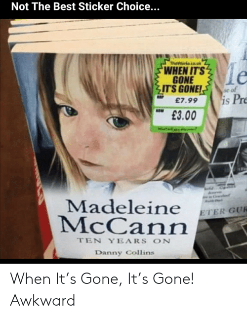 madeleine mccann: Not The Best Sticker Choice...  TheWorks.co.uk  le  WHEN IT'S  GONE  IT'S GONE!  se of  is Pre  £7.99  NOW  £3.00  Madeleine  McCann  ETER GUR  TEN YEARS ON  Danny Collins When It's Gone, It's Gone! Awkward