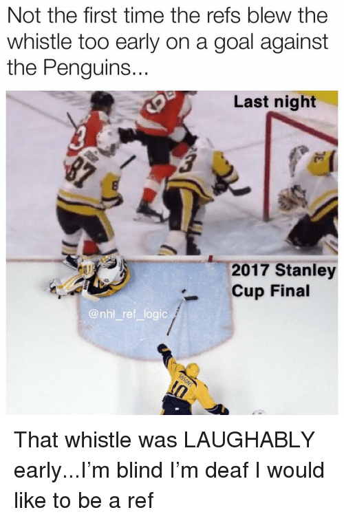 National Hockey League (NHL): Not the first time the refs blew the  whistle too early on a goal against  the Penguins.  ..  Last night  2017 Stanley  Cup Final  @nhl ref logic That whistle was LAUGHABLY early...I'm blind I'm deaf I would like to be a ref