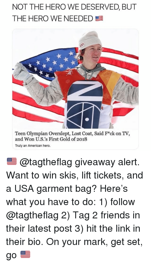 Friends, Memes, and Lost: NOT THE HERO WE DESERVED, BUT  THE HERO WE NEEDED  7  Teen Olympian Overslept, Lost Coat, Said F*ck on TV,  and Won U.S.'s First Gold of 2018  Truly an American hero. 🇺🇸 @tagtheflag giveaway alert. Want to win skis, lift tickets, and a USA garment bag? Here's what you have to do: 1) follow @tagtheflag 2) Tag 2 friends in their latest post 3) hit the link in their bio. On your mark, get set, go 🇺🇸