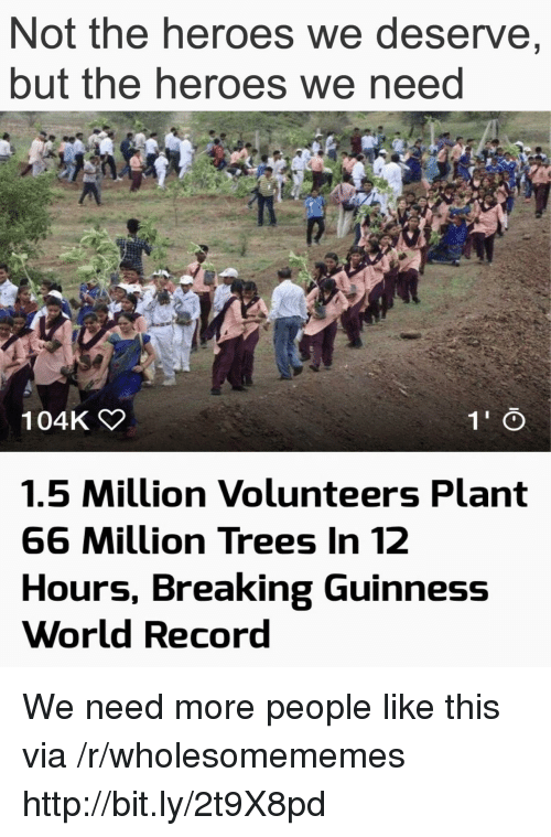 guinness: Not the heroes we deserve,  but the heroes we neea  104K  1.5 Million Volunteers Plant  66 Million Trees In 12  Hours, Breaking Guinness  World Record We need more people like this via /r/wholesomememes http://bit.ly/2t9X8pd