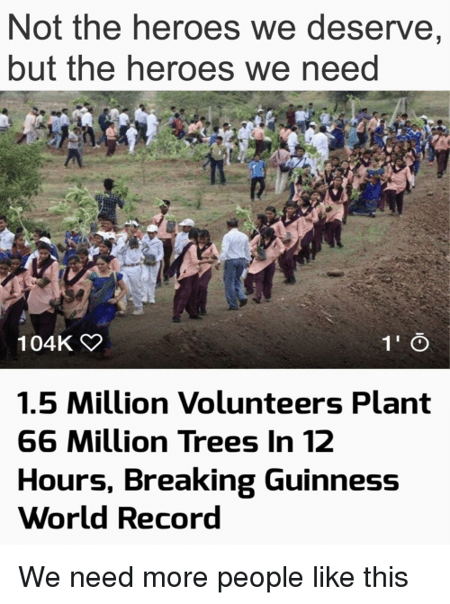 guinness: Not the heroes we deserve,  but the heroes we neea  104K  1.5 Million Volunteers Plant  66 Million Trees In 12  Hours, Breaking Guinness  World Record We need more people like this