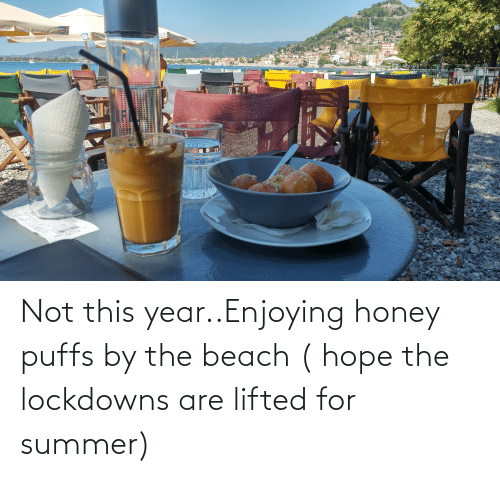 the beach: Not this year..Enjoying honey puffs by the beach ( hope the lockdowns are lifted for summer)