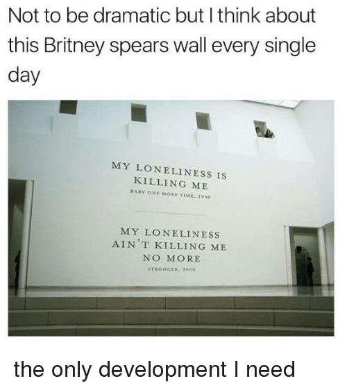 Britney Spears, Memes, and Time: Not to be dramatic but I think about  this Britney spears wall every single  day  MY LONELINESS IS  KILLING ME  BABY ONE MORE TIME:199  MY LO NELINESS  AIN T KILLING ME  NO MORE  STRONGER 2000 the only development I need