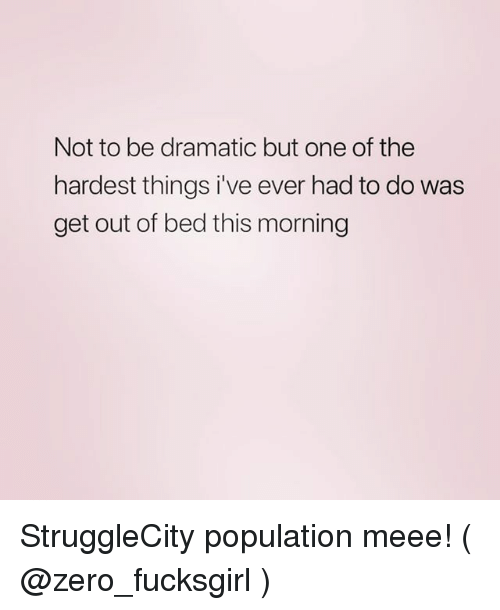 Zero, Girl Memes, and One: Not to be dramatic but one of the  hardest things i've ever had to do was  get out of bed this morning StruggleCity population meee! ( @zero_fucksgirl )
