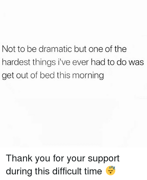 Thank You, Time, and Girl Memes: Not to be dramatic but one of the  hardest things i've ever had to do was  get out of bed this morning Thank you for your support during this difficult time 😴