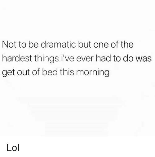 Funny, Lol, and One: Not to be dramatic but one of the  hardest things i've ever had to do was  get out of bed this morning Lol
