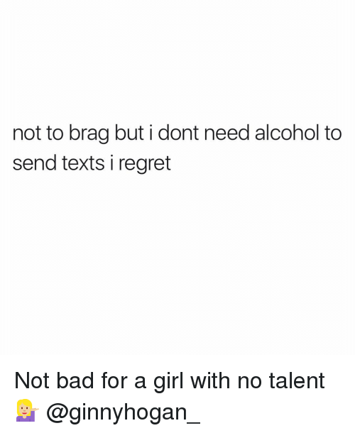 no talent: not to brag but i dont need alcohol to  send texts i regret Not bad for a girl with no talent 💁🏼 @ginnyhogan_