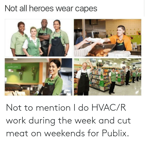 Weekends: Not to mention I do HVAC/R work during the week and cut meat on weekends for Publix.