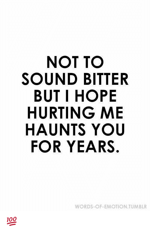 bitters: NOT TO  SOUND BITTER  BUT I HOPE  HURTING ME  HAUNTS YOU  FOR YEARS.  WORDS-OF-EMOTION TUMBLR 💯